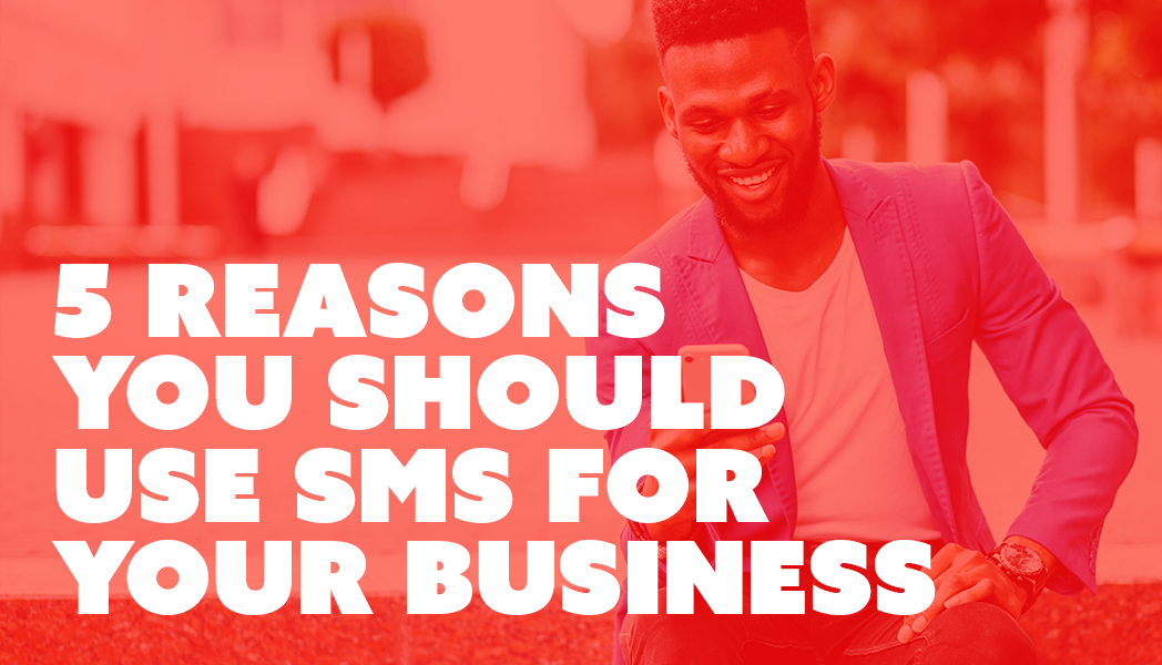 SMS: 5 Reasons You Should Be Using It For Your Business